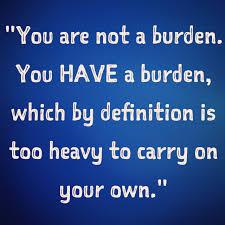 YOU ARE NOT A BURDEN.  YOU HAVE A BURDEN