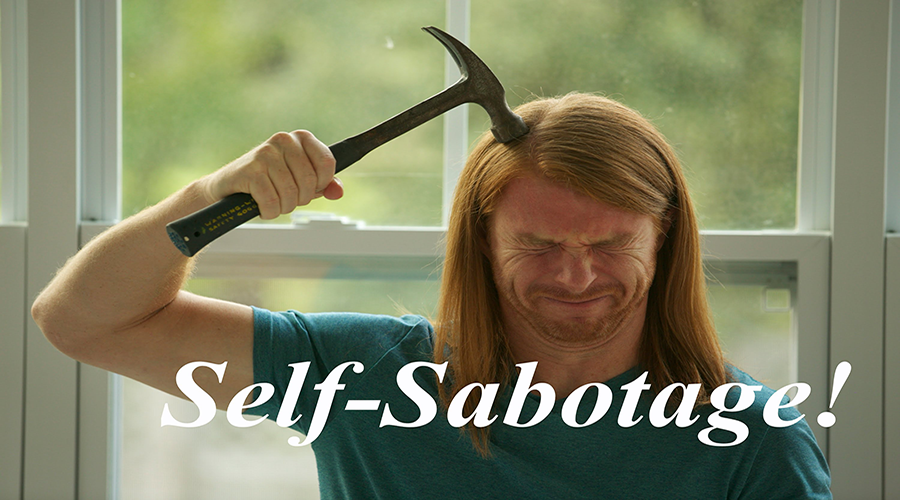 Stop the self-sabotaging of your life