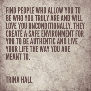 Find people who allow you to be who your truly are and will love you unconditionally. They create a safe environment for you to be authentic and live your life the way you are meant to - Trina Hall