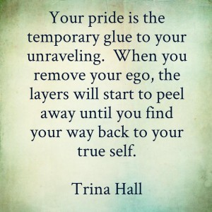 Your Pride is the temporary glue to your unraveling. When you remove your ego, the layers will start to peel away until you find your way back to your true self - Trina Hall