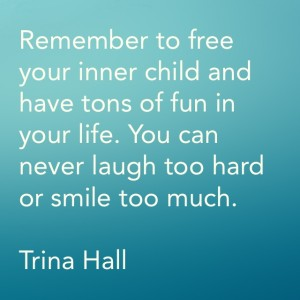 Remember to free your inner child and have tons of fun in your life. You can never laugh too hard or smile too much - Trina Hall