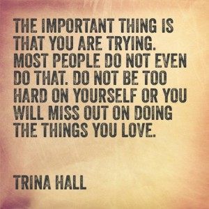 The Important thing is that you are trying. Most people do not even do that. Do not be too hard on yourself or you will miss out on doing the things you love. - Trina Hall