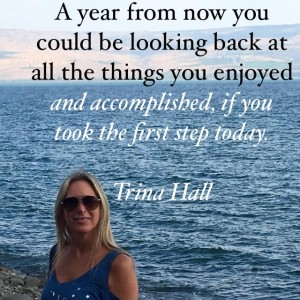 A year from now you could be looking back at all the things you enjoyed and accomplished, if you took the first step today - Trina Hall