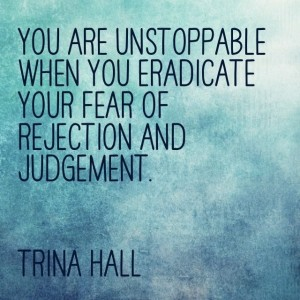 You are unstoppable when you eradicate your fear of rejection and judgement. Stop waiting for the right time. - Trina Hall