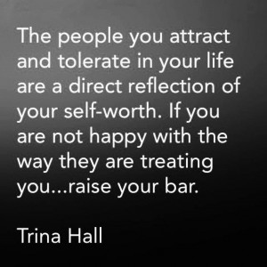 The people you attract and tolerate in your life are a direct reflection of your self-worth. If you are not happy with the way they are treating you...raise your bar. - Trina Hall